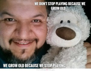 We don't stop playing because we grow old...  We grow old because we stop playing.